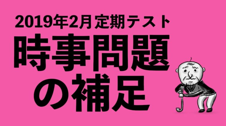 【2019年2月定期】時事問題の補足!